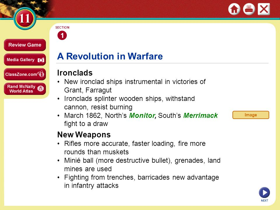 A Revolution in Warfare Ironclads New ironclad ships instrumental in victories of Grant, Farragut Ironclads splinter wooden ships, withstand cannon, resist burning March 1862, North's Monitor, South's Merrimack fight to a draw 1 SECTION NEXT New Weapons Rifles more accurate, faster loading, fire more rounds than muskets Minié ball (more destructive bullet), grenades, land mines are used Fighting from trenches, barricades new advantage in infantry attacks Image