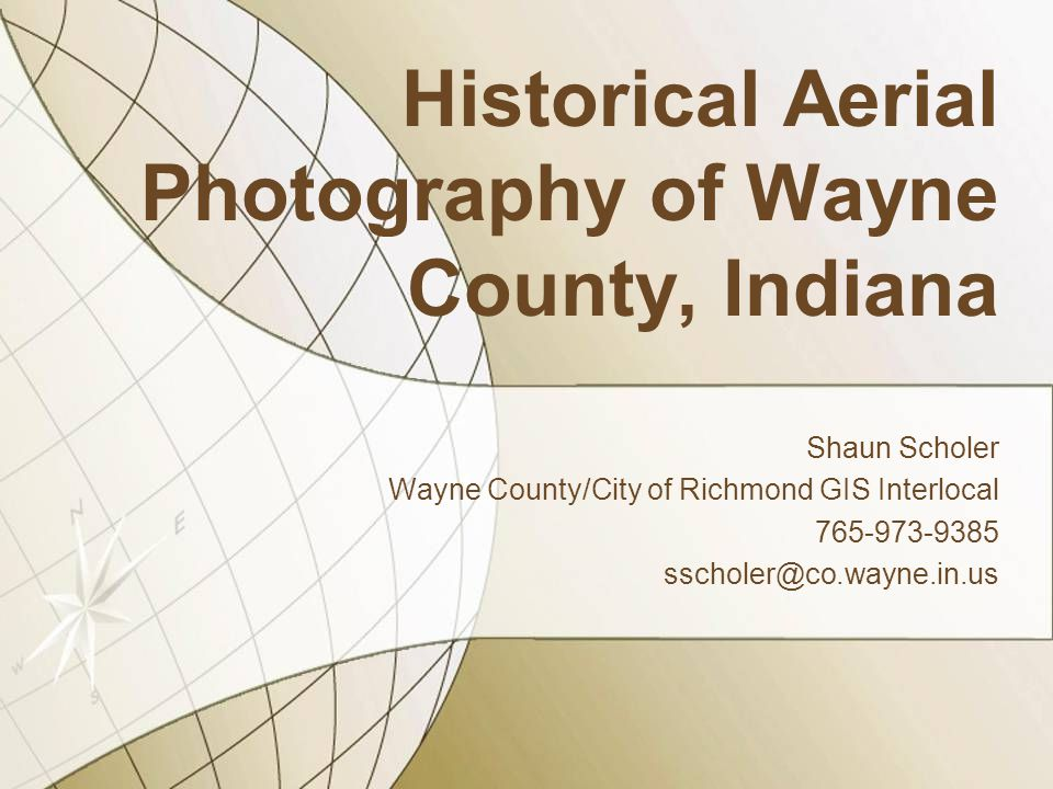 Historical Aerial Photography of Wayne County, Indiana Shaun Scholer Wayne County/City of Richmond GIS Interlocal 765-973-9385 sscholer@co.wayne.in.us