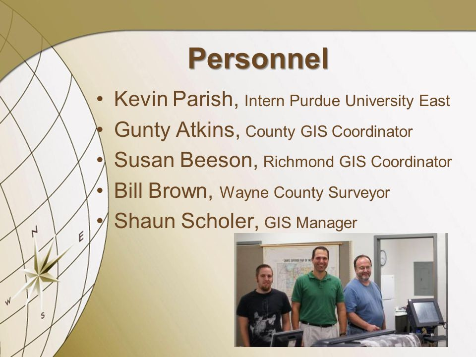 Personnel Kevin Parish, Intern Purdue University East Gunty Atkins, County GIS Coordinator Susan Beeson, Richmond GIS Coordinator Bill Brown, Wayne Co