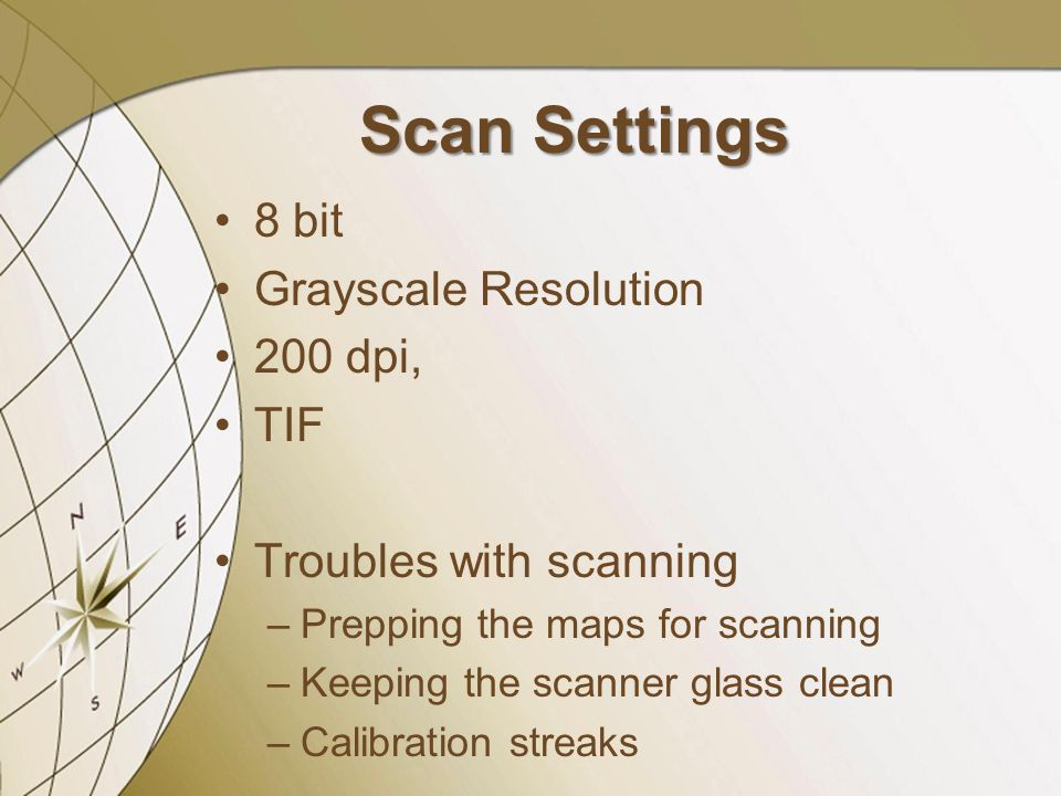Scan Settings 8 bit Grayscale Resolution 200 dpi, TIF Troubles with scanning –Prepping the maps for scanning –Keeping the scanner glass clean –Calibra