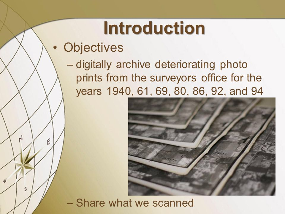Objectives –digitally archive deteriorating photo prints from the surveyors office for the years 1940, 61, 69, 80, 86, 92, and 94 –Share what we scann