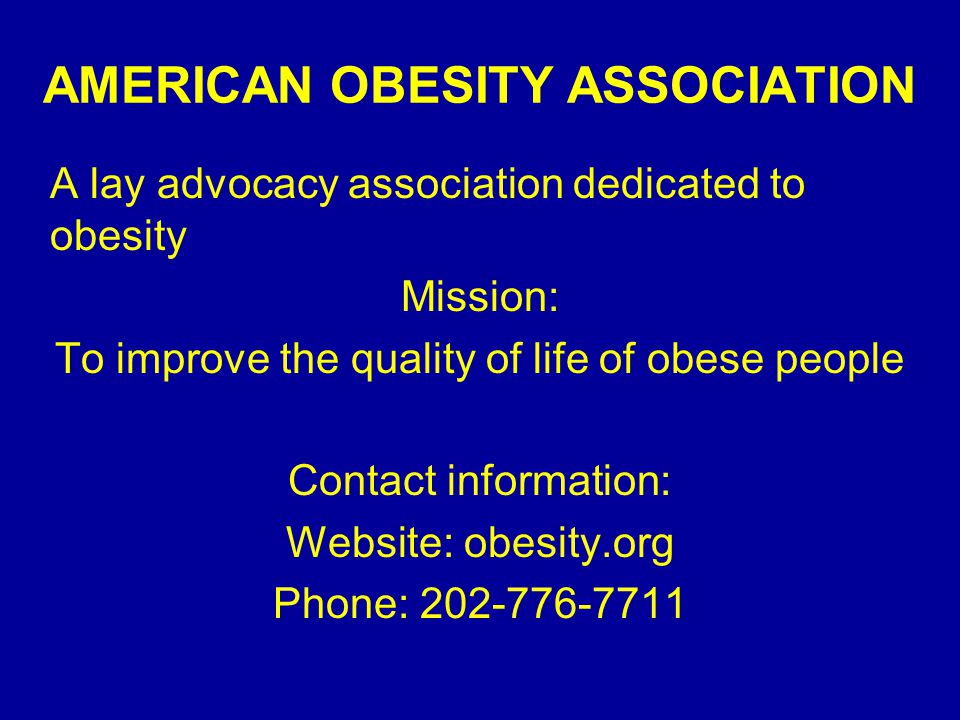 AMERICAN OBESITY ASSOCIATION A lay advocacy association dedicated to obesity Mission: To improve the quality of life of obese people Contact information: Website: obesity.org Phone: 202-776-7711