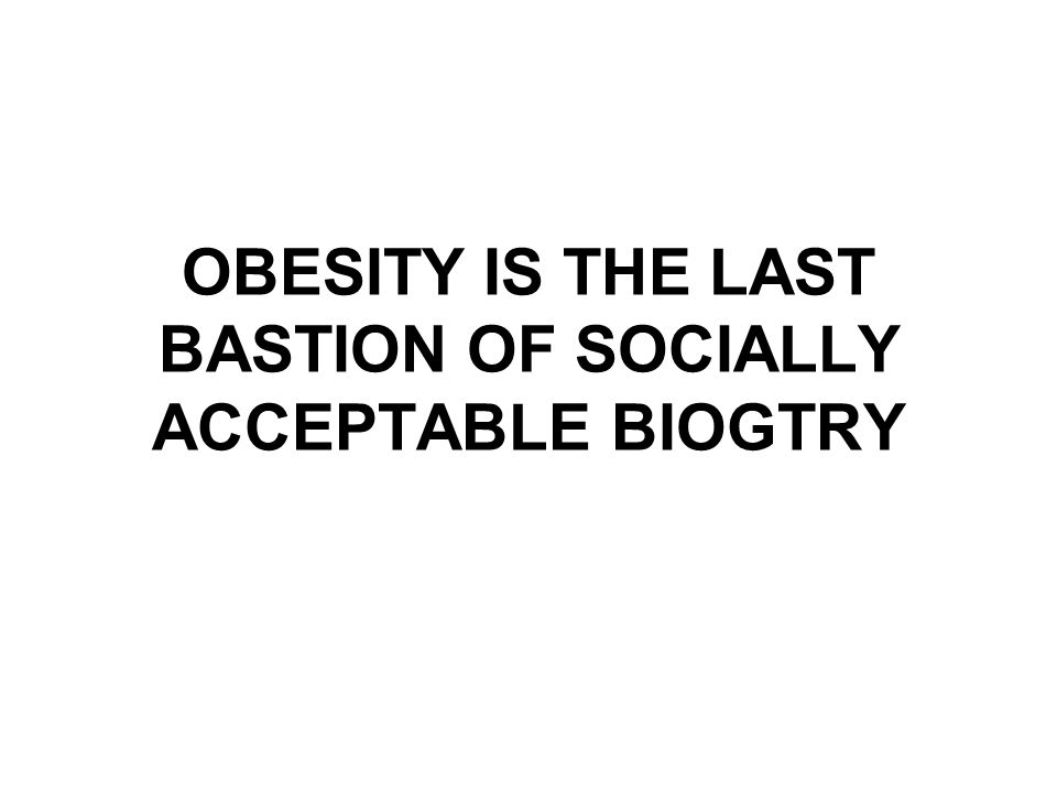 OBESITY IS THE LAST BASTION OF SOCIALLY ACCEPTABLE BIOGTRY