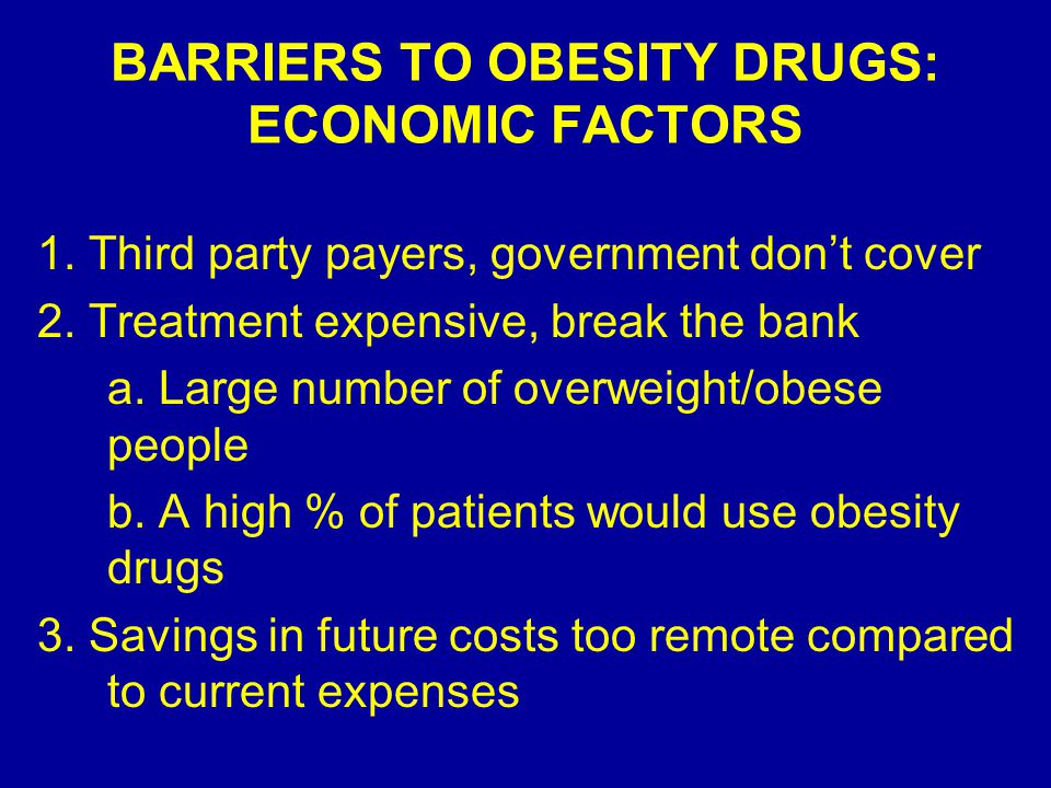 BARRIERS TO OBESITY DRUGS: ECONOMIC FACTORS 1. Third party payers, government don't cover 2.