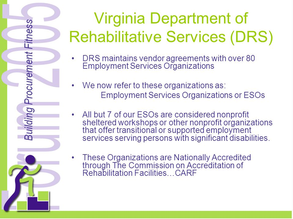 Virginia Department of Rehabilitative Services (DRS) DRS maintains vendor agreements with over 80 Employment Services Organizations We now refer to these organizations as: Employment Services Organizations or ESOs All but 7 of our ESOs are considered nonprofit sheltered workshops or other nonprofit organizations that offer transitional or supported employment services serving persons with significant disabilities.