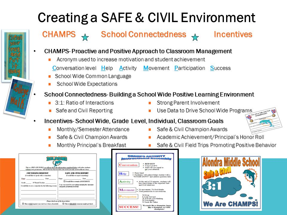 Creating a SAFE & CIVIL Environment CHAMPS School Connectedness Incentives CHAMPS School Connectedness Incentives CHAMPS- Proactive and Positive Approach to Classroom Management CHAMPS- Proactive and Positive Approach to Classroom Management  Acronym used to increase motivation and student achievement C onversation level H elp A ctivity M ovement P articipation S uccess C onversation level H elp A ctivity M ovement P articipation S uccess School Wide Common Language  School Wide Common Language School Wide Expectations  School Wide Expectations School Connectedness- Building a School Wide Positive Learning Environment School Connectedness- Building a School Wide Positive Learning Environment 3:1: Ratio of InteractionsStrong Parent Involvement  3:1: Ratio of Interactions  Strong Parent Involvement Safe and Civil Reporting Use Data to Drive School Wide Programs  Safe and Civil Reporting  Use Data to Drive School Wide Programs Incentives- School Wide, Grade Level, Individual, Classroom Goals Incentives- School Wide, Grade Level, Individual, Classroom Goals Monthly/Semester AttendanceSafe & Civil Champion Awards  Monthly/Semester Attendance  Safe & Civil Champion Awards Safe & Civil Champion Awards Academic Achievement/Principal's Honor Roll  Safe & Civil Champion Awards  Academic Achievement/Principal's Honor Roll Monthly Principal's BreakfastSafe & Civil Field Trips Promoting Positive Behavior  Monthly Principal's Breakfast  Safe & Civil Field Trips Promoting Positive Behavior