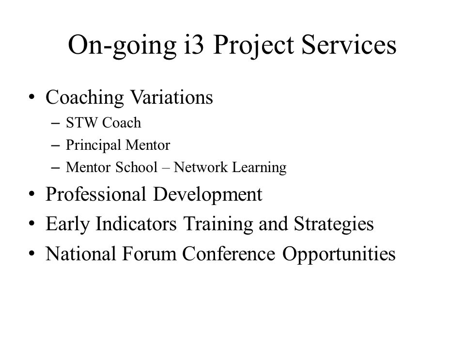 On-going i3 Project Services Coaching Variations – STW Coach – Principal Mentor – Mentor School – Network Learning Professional Development Early Indicators Training and Strategies National Forum Conference Opportunities