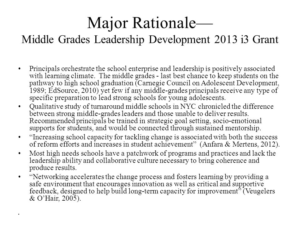 Major Rationale— Middle Grades Leadership Development 2013 i3 Grant Principals orchestrate the school enterprise and leadership is positively associated with learning climate.