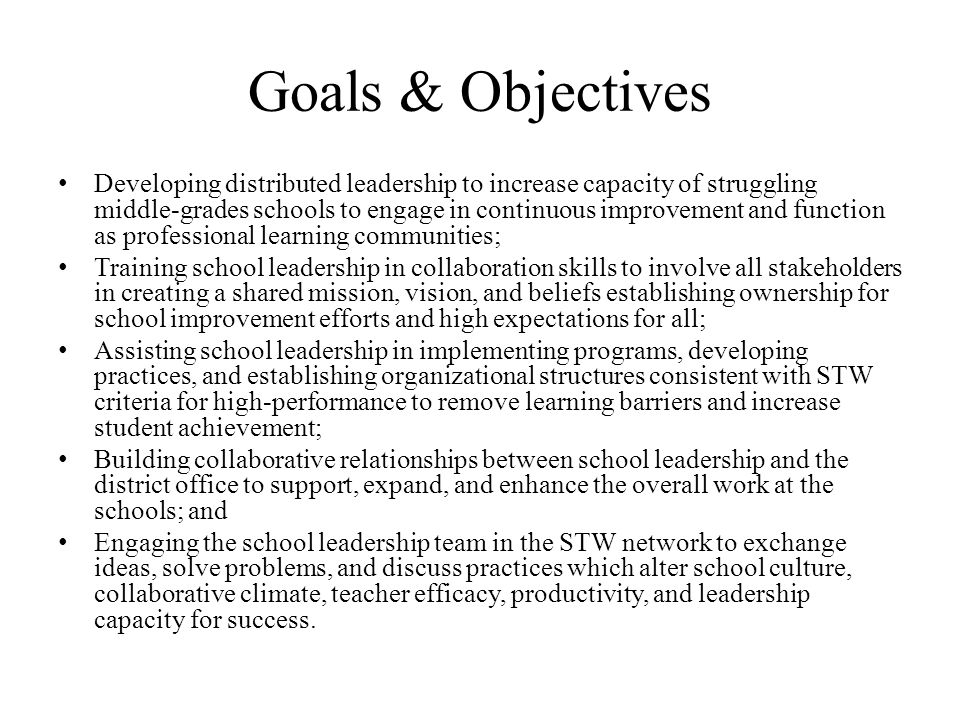Goals & Objectives Developing distributed leadership to increase capacity of struggling middle-grades schools to engage in continuous improvement and function as professional learning communities; Training school leadership in collaboration skills to involve all stakeholders in creating a shared mission, vision, and beliefs establishing ownership for school improvement efforts and high expectations for all; Assisting school leadership in implementing programs, developing practices, and establishing organizational structures consistent with STW criteria for high-performance to remove learning barriers and increase student achievement; Building collaborative relationships between school leadership and the district office to support, expand, and enhance the overall work at the schools; and Engaging the school leadership team in the STW network to exchange ideas, solve problems, and discuss practices which alter school culture, collaborative climate, teacher efficacy, productivity, and leadership capacity for success.