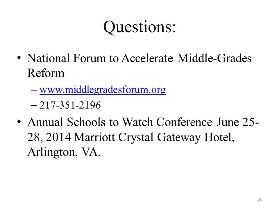 26 Questions: National Forum to Accelerate Middle-Grades Reform – www.middlegradesforum.org www.middlegradesforum.org – 217-351-2196 Annual Schools to Watch Conference June 25- 28, 2014 Marriott Crystal Gateway Hotel, Arlington, VA.