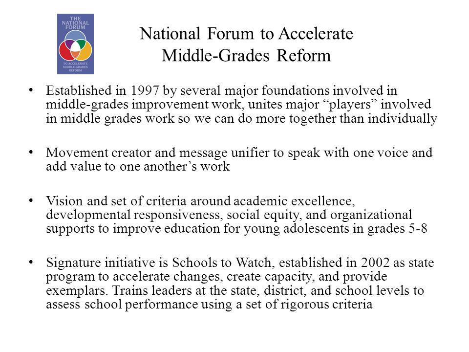 National Forum to Accelerate Middle-Grades Reform Established in 1997 by several major foundations involved in middle-grades improvement work, unites major players involved in middle grades work so we can do more together than individually Movement creator and message unifier to speak with one voice and add value to one another's work Vision and set of criteria around academic excellence, developmental responsiveness, social equity, and organizational supports to improve education for young adolescents in grades 5-8 Signature initiative is Schools to Watch, established in 2002 as state program to accelerate changes, create capacity, and provide exemplars.