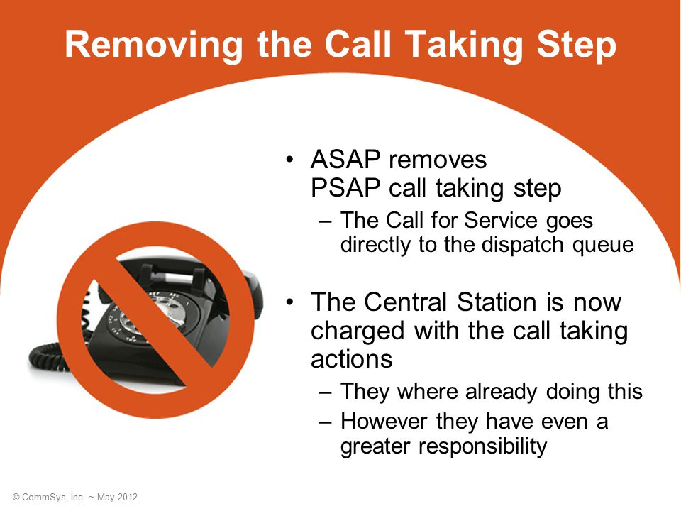© CommSys, Inc. ~ May 2012 Removing the Call Taking Step ASAP removes PSAP call taking step –The Call for Service goes directly to the dispatch queue