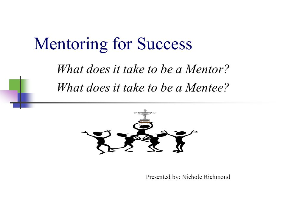 Mentoring for Success What does it take to be a Mentor? What does it take to be a Mentee? Presented by: Nichole Richmond