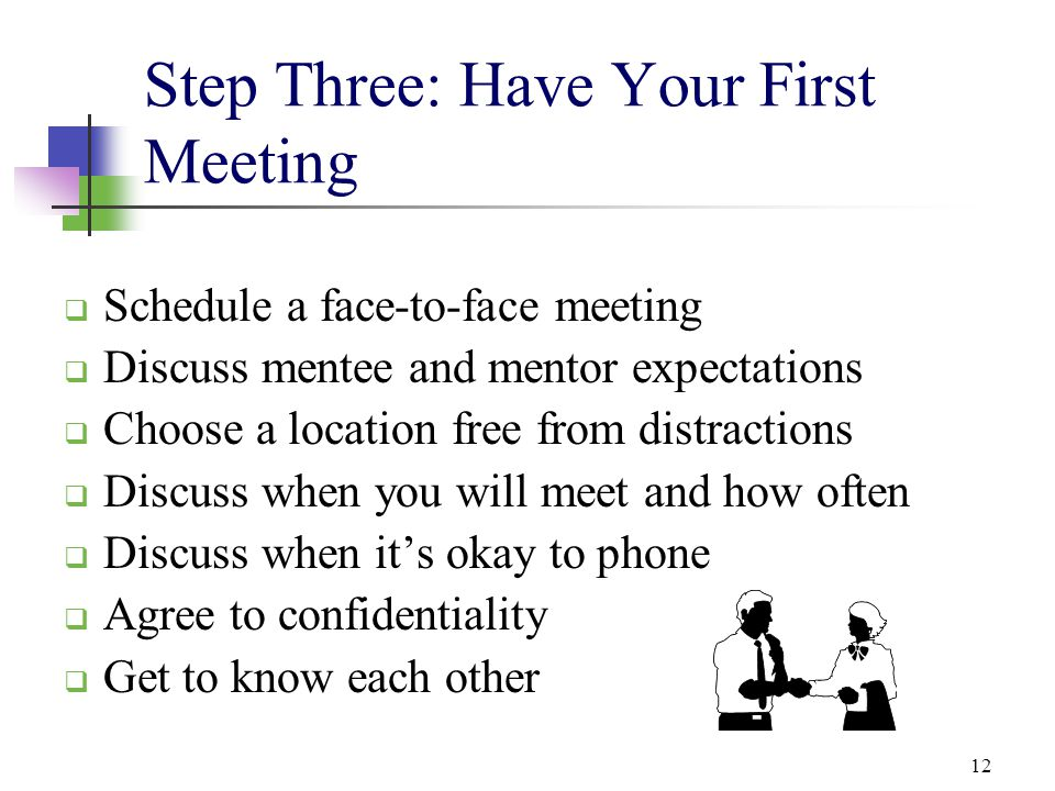 12 Step Three: Have Your First Meeting  Schedule a face-to-face meeting  Discuss mentee and mentor expectations  Choose a location free from distra