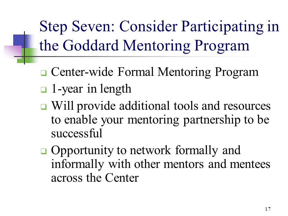 17 Step Seven: Consider Participating in the Goddard Mentoring Program  Center-wide Formal Mentoring Program  1-year in length  Will provide additi