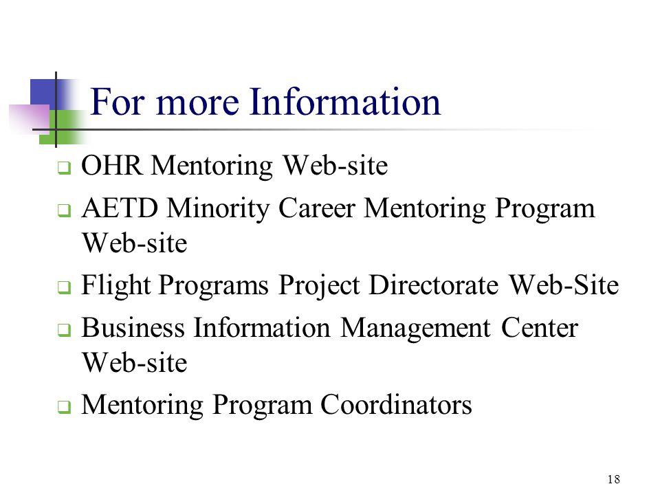 18 For more Information  OHR Mentoring Web-site  AETD Minority Career Mentoring Program Web-site  Flight Programs Project Directorate Web-Site  Bu