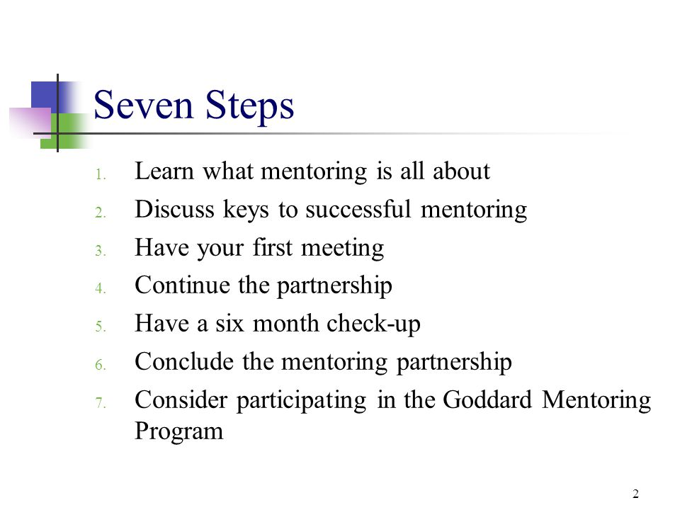 2 Seven Steps 1. Learn what mentoring is all about 2. Discuss keys to successful mentoring 3. Have your first meeting 4. Continue the partnership 5. H