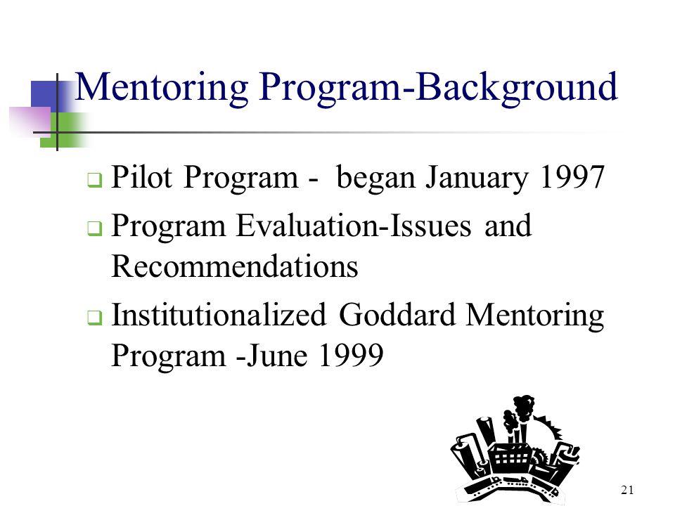 21 Mentoring Program-Background  Pilot Program - began January 1997  Program Evaluation-Issues and Recommendations  Institutionalized Goddard Mento
