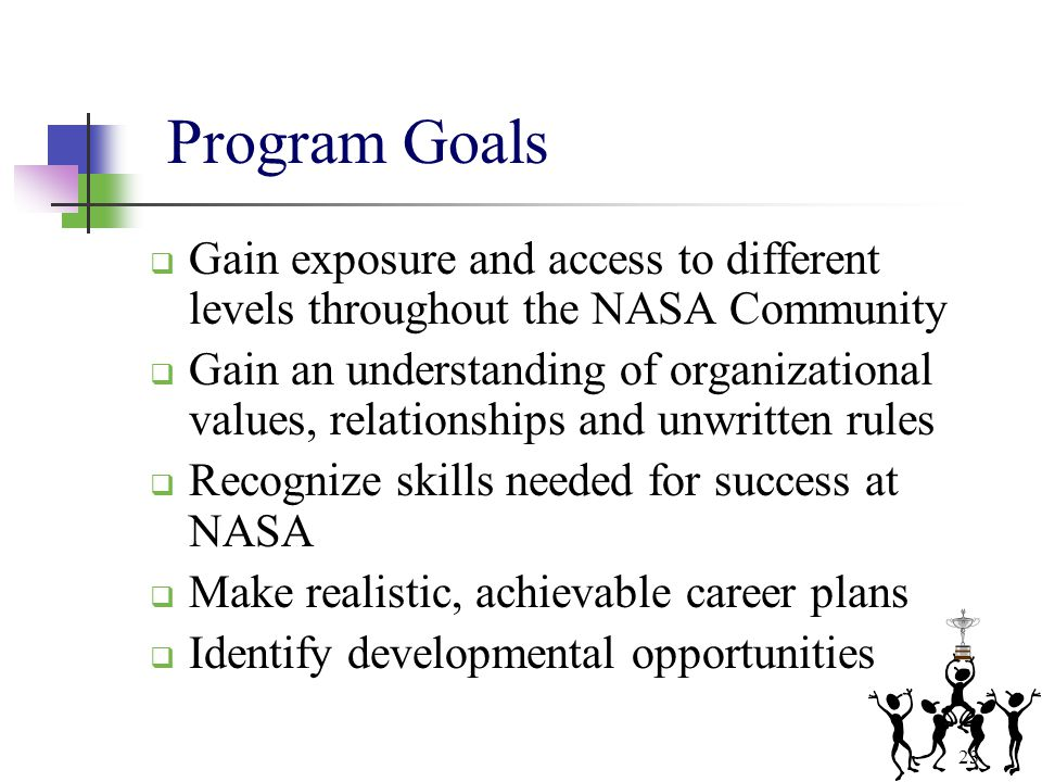 23 Program Goals  Gain exposure and access to different levels throughout the NASA Community  Gain an understanding of organizational values, relati