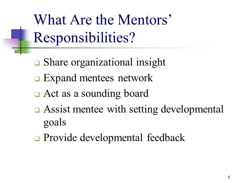 6 What Are the Mentors' Responsibilities?  Share organizational insight  Expand mentees network  Act as a sounding board  Assist mentee with setti