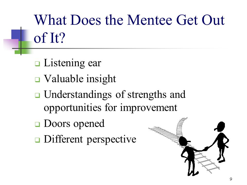 9 What Does the Mentee Get Out of It?  Listening ear  Valuable insight  Understandings of strengths and opportunities for improvement  Doors opene