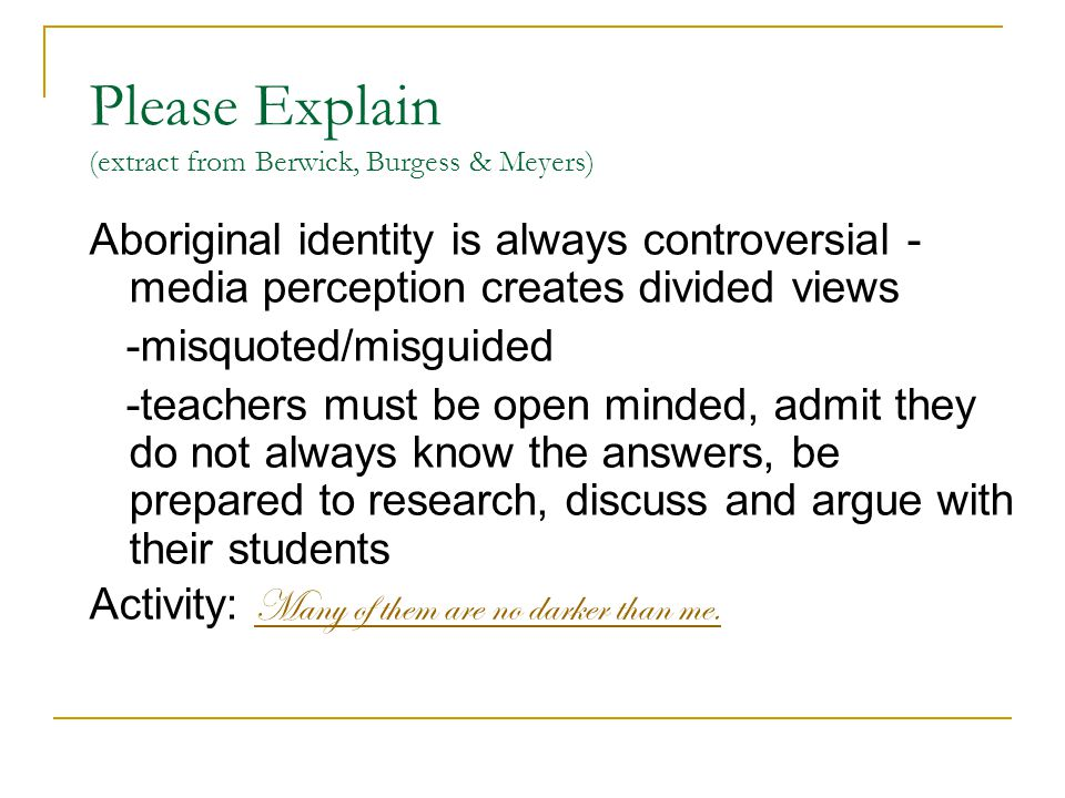 Please Explain (extract from Berwick, Burgess & Meyers) Aboriginal identity is always controversial - media perception creates divided views -misquoted/misguided -teachers must be open minded, admit they do not always know the answers, be prepared to research, discuss and argue with their students Activity: Many of them are no darker than me.