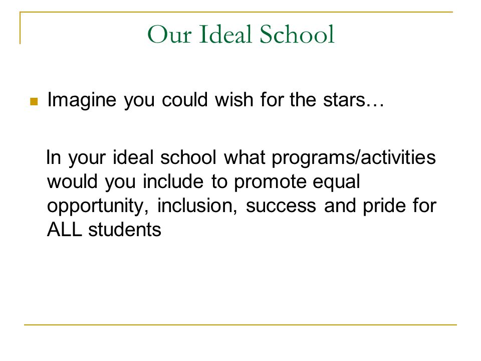 Our Ideal School Imagine you could wish for the stars… In your ideal school what programs/activities would you include to promote equal opportunity, inclusion, success and pride for ALL students