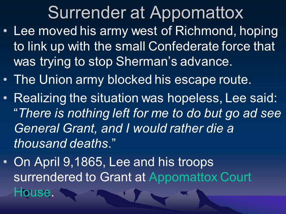 Surrender at Appomattox Lee moved his army west of Richmond, hoping to link up with the small Confederate force that was trying to stop Sherman's advance.