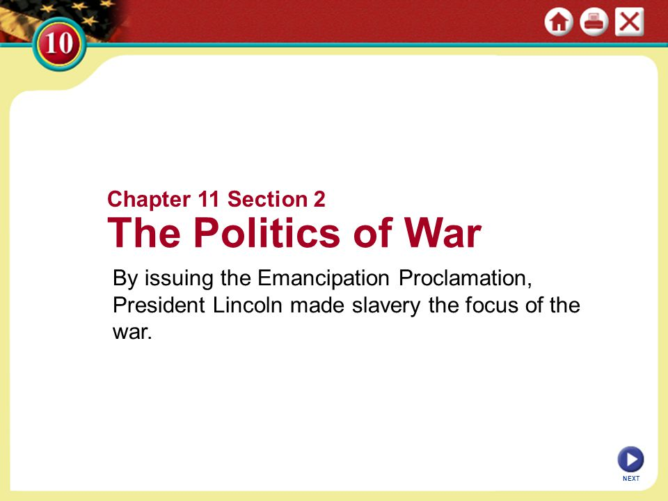 Chapter 11 Section 2 The Politics of War By issuing the Emancipation Proclamation, President Lincoln made slavery the focus of the war. NEXT
