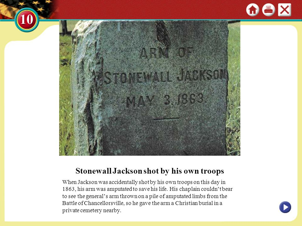 Stonewall Jackson shot by his own troops When Jackson was accidentally shot by his own troops on this day in 1863, his arm was amputated to save his l