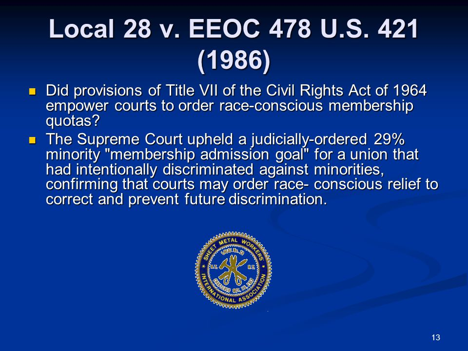 13 Local 28 v. EEOC 478 U.S. 421 (1986) Did provisions of Title VII of the Civil Rights Act of 1964 empower courts to order race-conscious membership