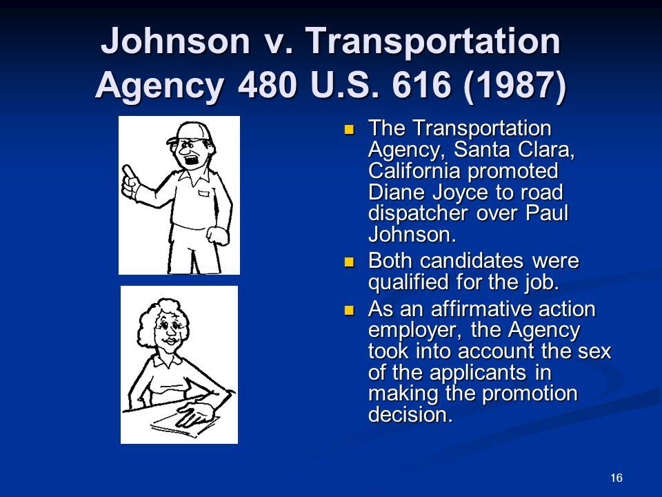 16 Johnson v. Transportation Agency 480 U.S. 616 (1987) The Transportation Agency, Santa Clara, California promoted Diane Joyce to road dispatcher ove