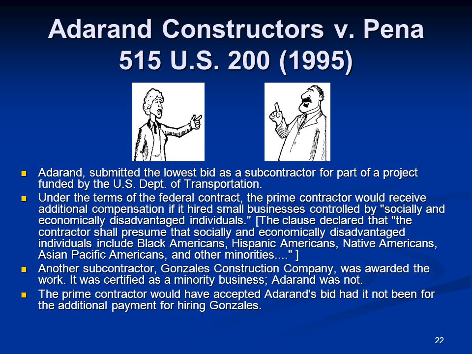 22 Adarand Constructors v. Pena 515 U.S. 200 (1995) Adarand, submitted the lowest bid as a subcontractor for part of a project funded by the U.S. Dept
