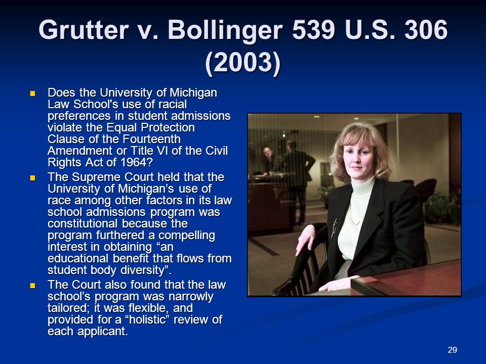 29 Grutter v. Bollinger 539 U.S. 306 (2003) Does the University of Michigan Law School's use of racial preferences in student admissions violate the E