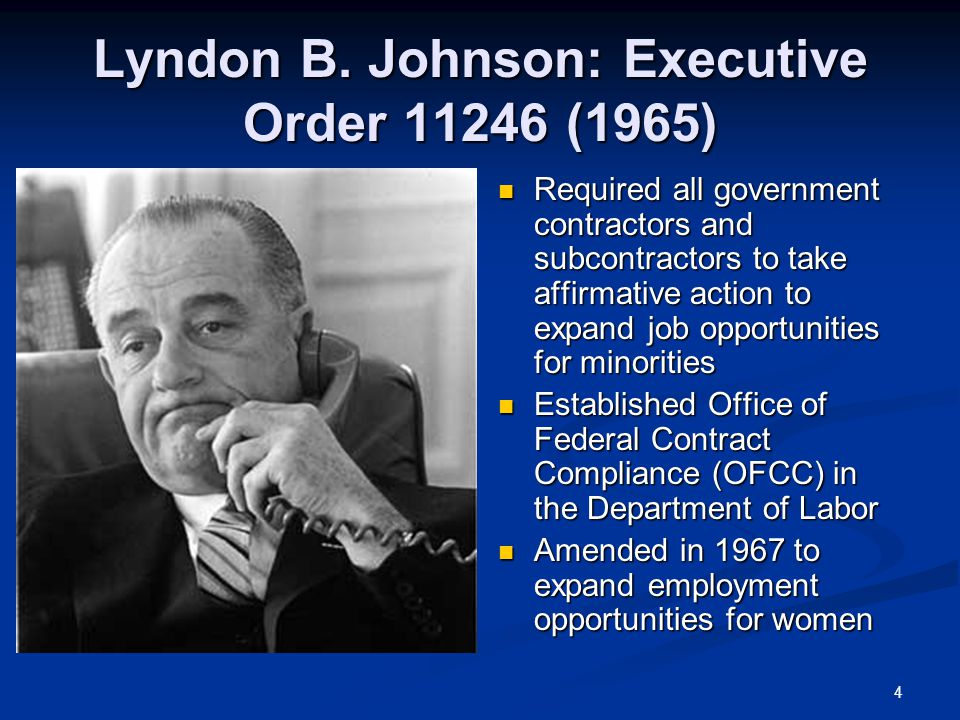 4 Lyndon B. Johnson: Executive Order 11246 (1965) Required all government contractors and subcontractors to take affirmative action to expand job oppo