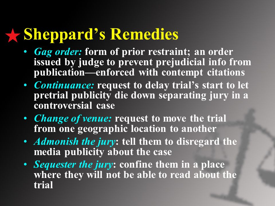 Sheppard's Remedies Gag order: form of prior restraint; an order issued by judge to prevent prejudicial info from publication—enforced with contempt c