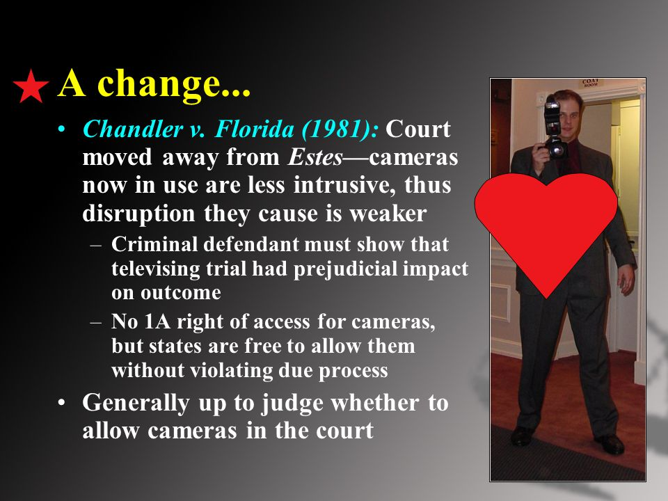 A change... Chandler v. Florida (1981): Court moved away from Estes—cameras now in use are less intrusive, thus disruption they cause is weaker –Crimi