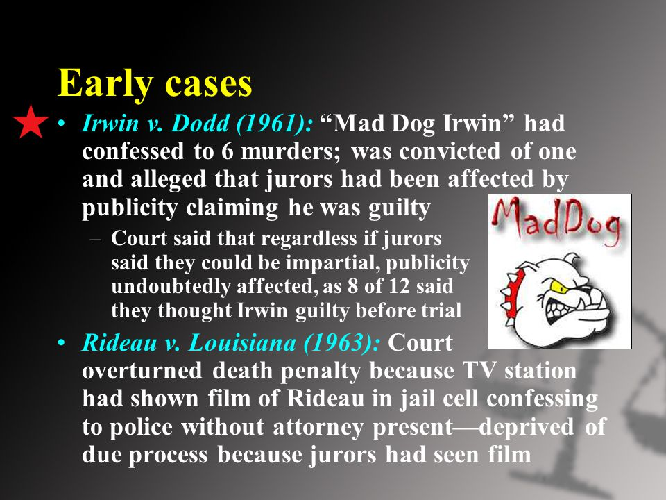 "Early cases Irwin v. Dodd (1961): ""Mad Dog Irwin"" had confessed to 6 murders; was convicted of one and alleged that jurors had been affected by public"