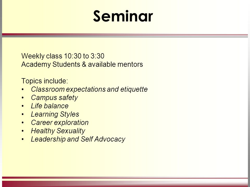 Seminar Weekly class 10:30 to 3:30 Academy Students & available mentors Topics include: Classroom expectations and etiquette Campus safety Life balanc