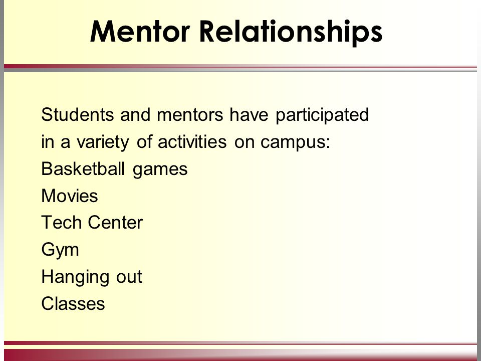 Mentor Relationships Students and mentors have participated in a variety of activities on campus: Basketball games Movies Tech Center Gym Hanging out Classes
