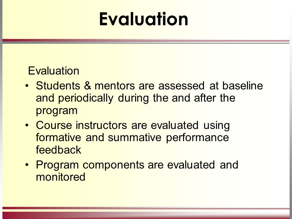 Evaluation Students & mentors are assessed at baseline and periodically during the and after the program Course instructors are evaluated using format
