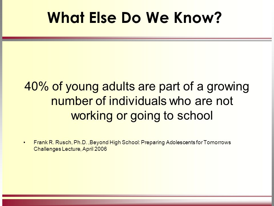 What Else Do We Know? 40% of young adults are part of a growing number of individuals who are not working or going to school Frank R. Rusch, Ph.D.,Bey