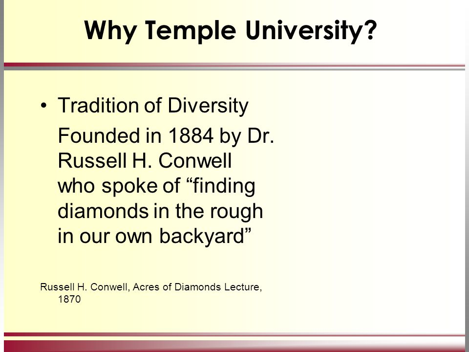 "Why Temple University? Tradition of Diversity Founded in 1884 by Dr. Russell H. Conwell who spoke of ""finding diamonds in the rough in our own backyar"