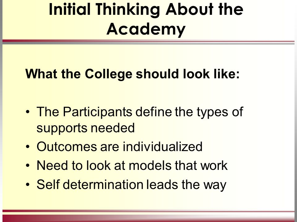 Initial Thinking About the Academy What the College should look like: The Participants define the types of supports needed Outcomes are individualized