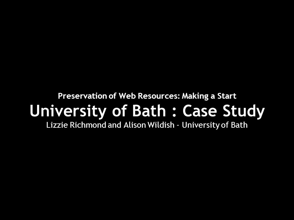 Preservation of Web Resources: Making a Start University of Bath : Case Study Lizzie Richmond and Alison Wildish - University of Bath