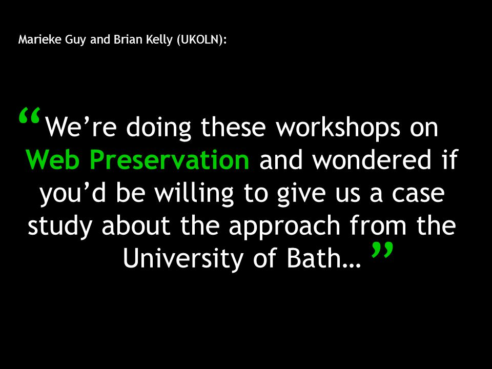 Marieke Guy and Brian Kelly (UKOLN): We're doing these workshops on Web Preservation and wondered if you'd be willing to give us a case study about the approach from the University of Bath…