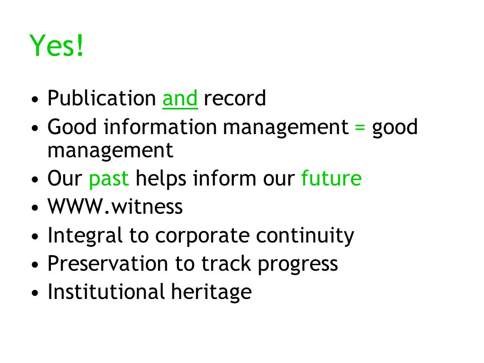 Yes! Publication and record Good information management = good management Our past helps inform our future WWW.witness Integral to corporate continuit