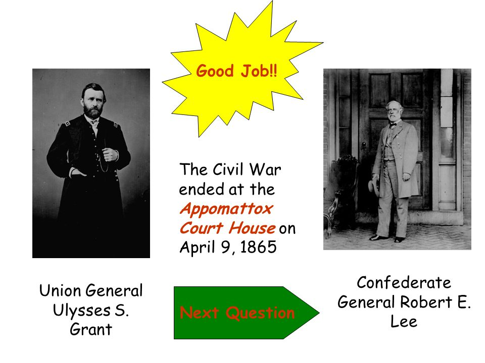 Sorry! The Civil War ended at Appomattox Court House on April 9, 1865 when Confederate General Robert E. Lee surrendered to Union General Ulysses S. G