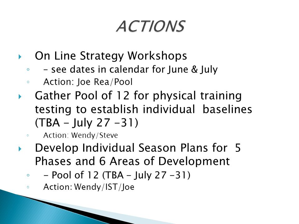  On Line Strategy Workshops ◦ – see dates in calendar for June & July ◦ Action: Joe Rea/Pool  Gather Pool of 12 for physical training testing to establish individual baselines (TBA - July 27 -31) ◦ Action: Wendy/Steve  Develop Individual Season Plans for 5 Phases and 6 Areas of Development ◦ - Pool of 12 (TBA - July 27 -31) ◦ Action: Wendy/IST/Joe