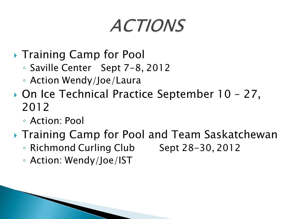  Training Camp for Pool ◦ Saville Center Sept 7-8, 2012 ◦ Action Wendy/Joe/Laura  On Ice Technical Practice September 10 – 27, 2012 ◦ Action: Pool  Training Camp for Pool and Team Saskatchewan ◦ Richmond Curling Club Sept 28-30, 2012 ◦ Action: Wendy/Joe/IST